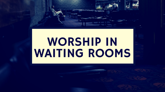 worship in waiting rooms