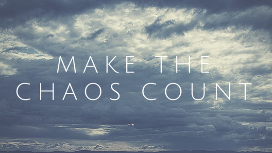 Here's how you can make life count in the midst of chaos.