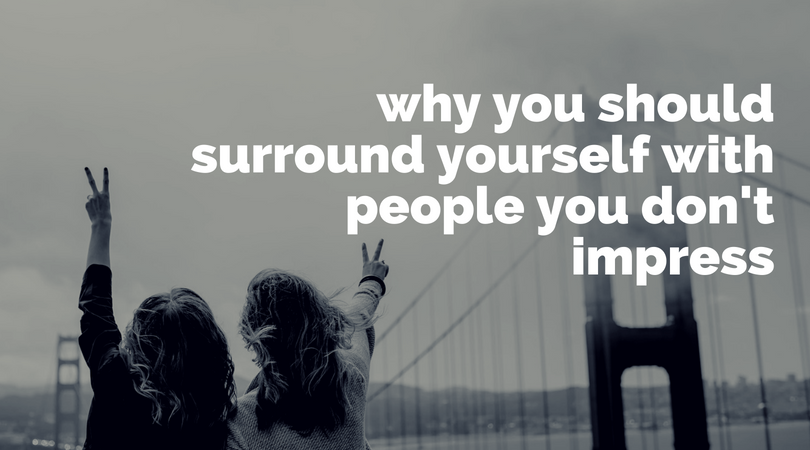Here's why you need people in your life who you don't impress.