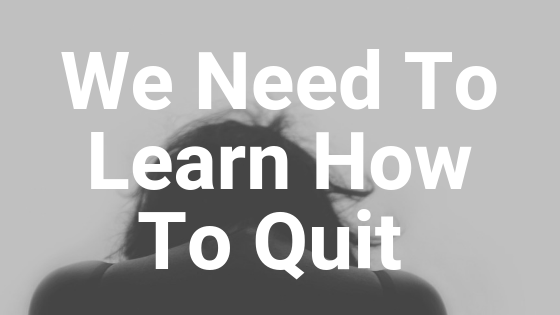 Being a finisher isn't always a good thing - sometimes we need to learn how to quit.