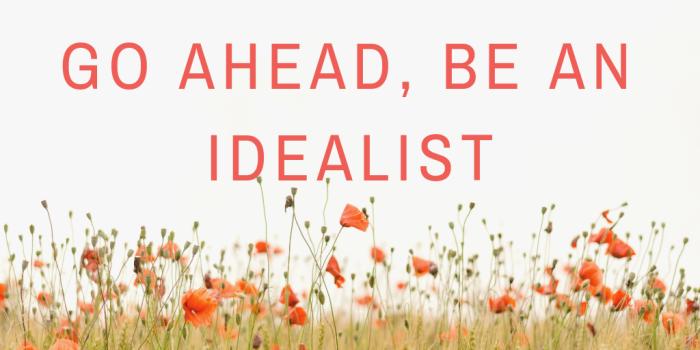 Realism won't set the world on fire - idealism will.