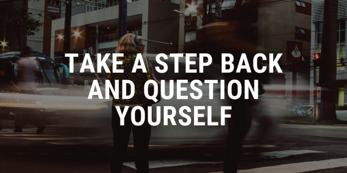take a step back and question yourself