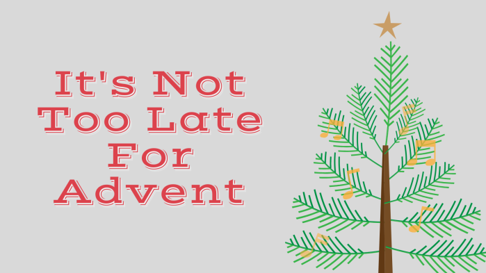 It's Not Too Late For Advent