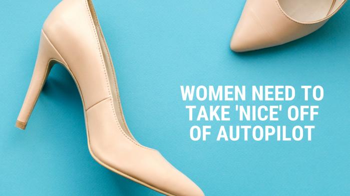 Women Need To Take 'Nice' Off Of Autopilot